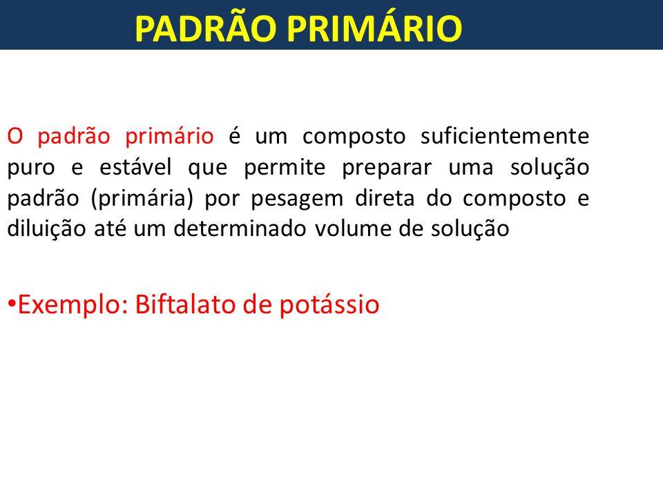 PADRÃO PRIMÁRIO O padrão primário é um composto suficientemente puro e estável que permite preparar uma solução padrão (primária) por pesagem direta do composto e diluição até um determinado volume de solução Exemplo: Biftalato de potássio