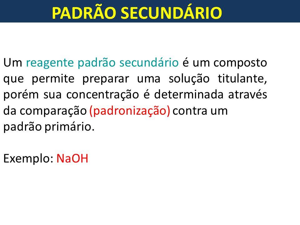 PADRÃO SECUNDÁRIO Um reagente padrão secundário é um composto que permite preparar uma solução titulante, porém sua concentração é determinada através da comparação (padronização) contra um padrão primário.