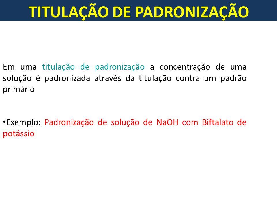 TITULAÇÃO DE PADRONIZAÇÃO Em uma titulação de padronização a concentração de uma solução é padronizada através da titulação contra um padrão primário Exemplo: Padronização de solução de NaOH com Biftalato de potássio