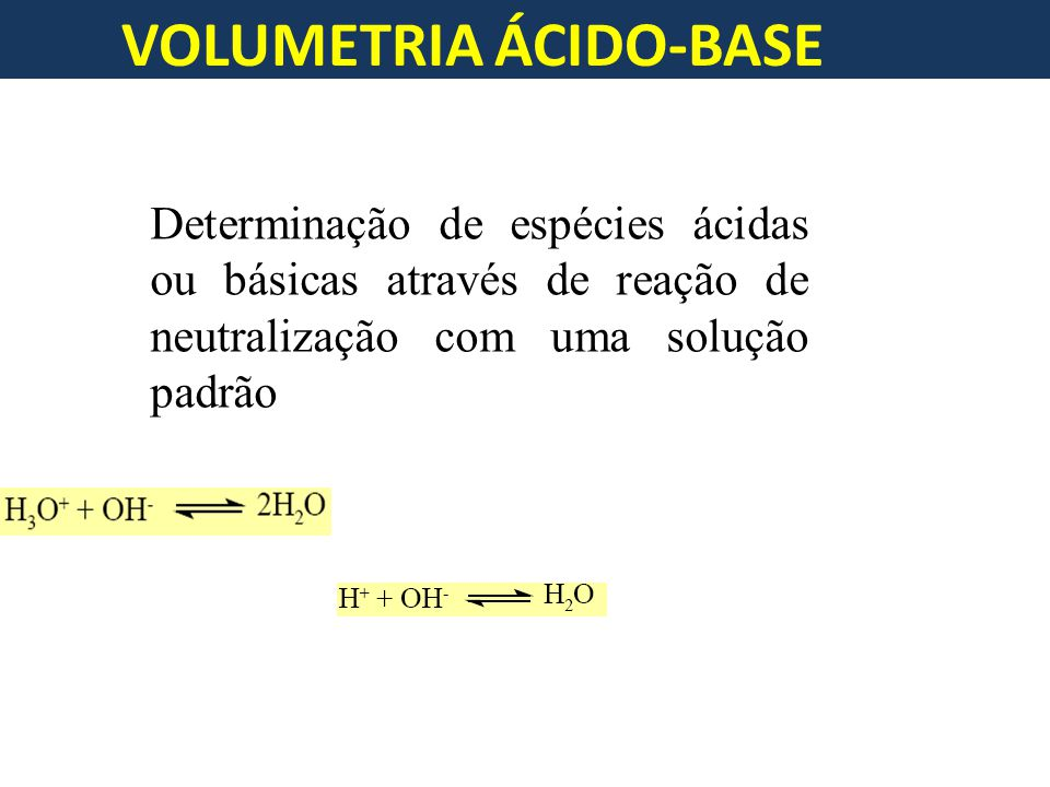VOLUMETRIA ÁCIDO-BASE Determinação de espécies ácidas ou básicas através de reação de neutralização com uma solução padrão