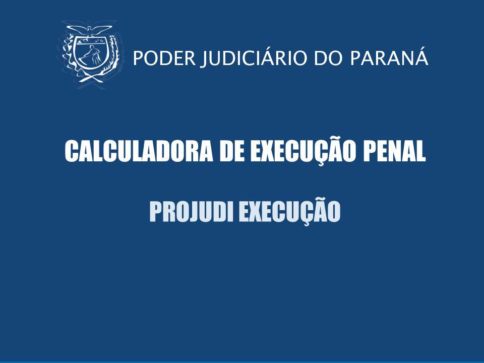 Sistema Projudi PODER JUDICIÁRIO DO PARANÁ CALCULADORA DE EXECUÇÃO PENAL PROJUDI EXECUÇÃO PODER JUDICIÁRIO DO PARANÁ