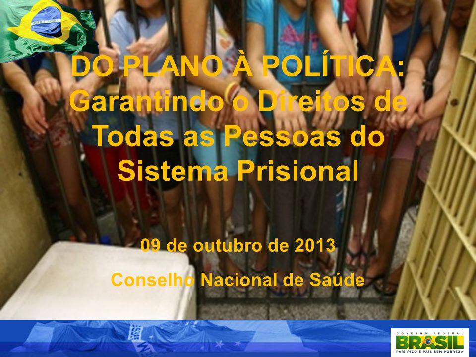 DO PLANO À POLÍTICA: Garantindo o Direitos de Todas as Pessoas do Sistema Prisional 09 de outubro de 2013 Conselho Nacional de Saúde