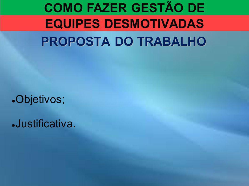 COMO FAZER GESTÃO DE EQUIPES DESMOTIVADAS PROPOSTA DO TRABALHO Objetivos; Justificativa.