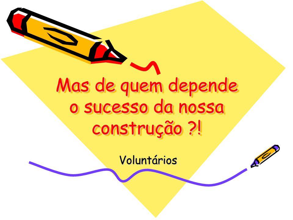 Mas de quem depende o sucesso da nossa construção ?! Voluntários Voluntários