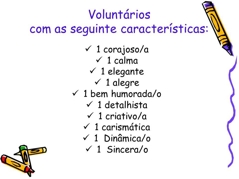 Voluntários com as seguinte características: 1 corajoso/a 1 calma 1 elegante 1 alegre 1 bem humorada/o 1 detalhista 1 criativo/a 1 carismática 1 Dinâm