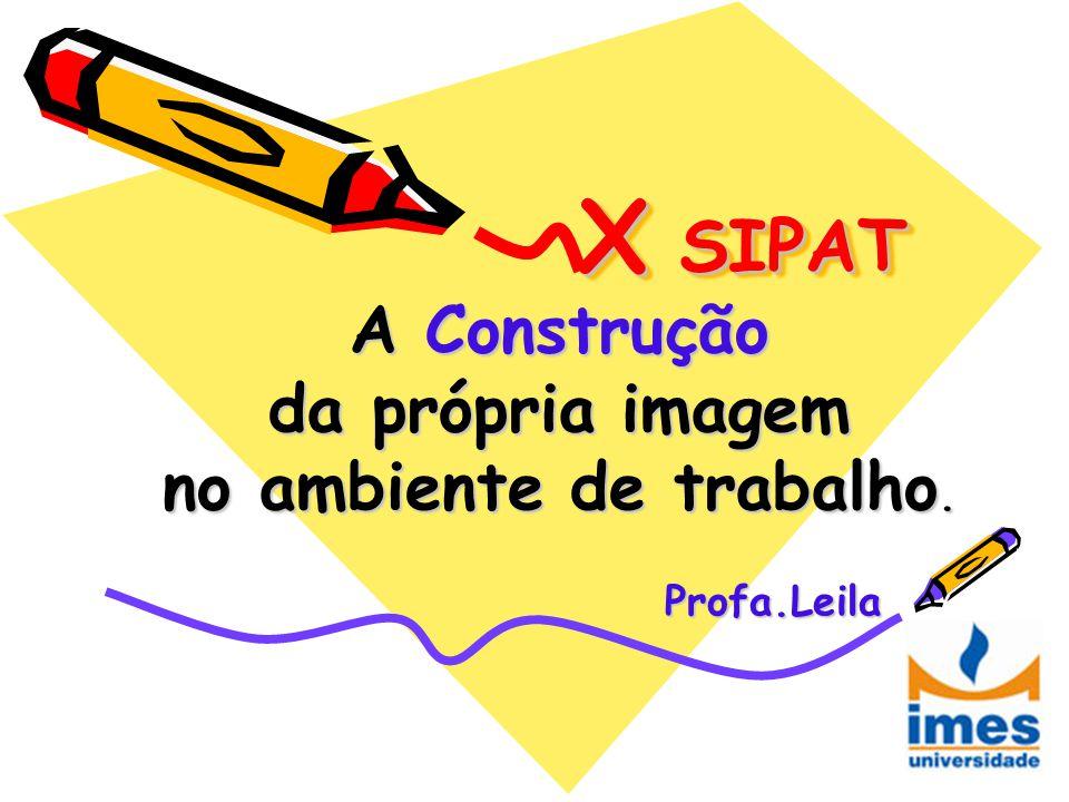X SIPAT A Construção da própria imagem no ambiente de trabalho. Profa.Leila