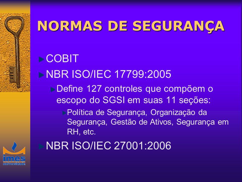 NORMAS DE SEGURANÇA COBIT NBR ISO/IEC 17799:2005 Define 127 controles que compõem o escopo do SGSI em suas 11 seções: Política de Segurança, Organizaç