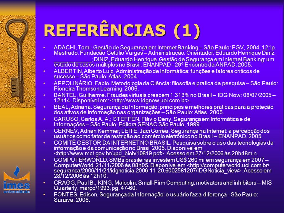 REFERÊNCIAS (1) ADACHI, Tomi. Gestão de Segurança em Internet Banking – São Paulo: FGV, 2004. 121p. Mestrado. Fundação Getúlio Vargas – Administração.