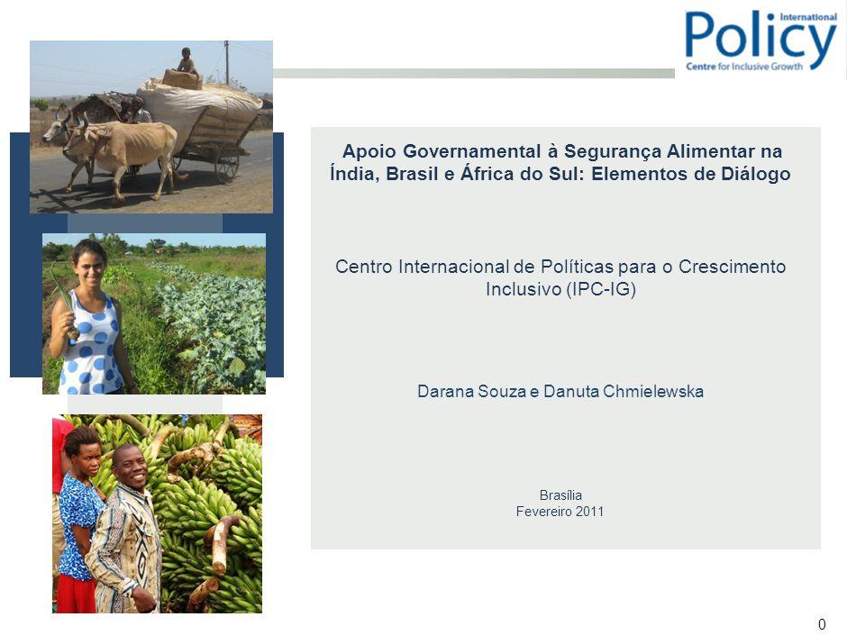 0 Apoio Governamental à Segurança Alimentar na Índia, Brasil e África do Sul: Elementos de Diálogo Centro Internacional de Políticas para o Crescimento Inclusivo (IPC-IG) Darana Souza e Danuta Chmielewska Brasília Fevereiro 2011
