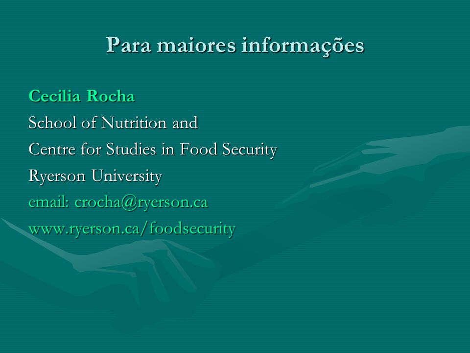 Para maiores informações Cecilia Rocha School of Nutrition and Centre for Studies in Food Security Ryerson University email: crocha@ryerson.ca www.ryerson.ca/foodsecurity