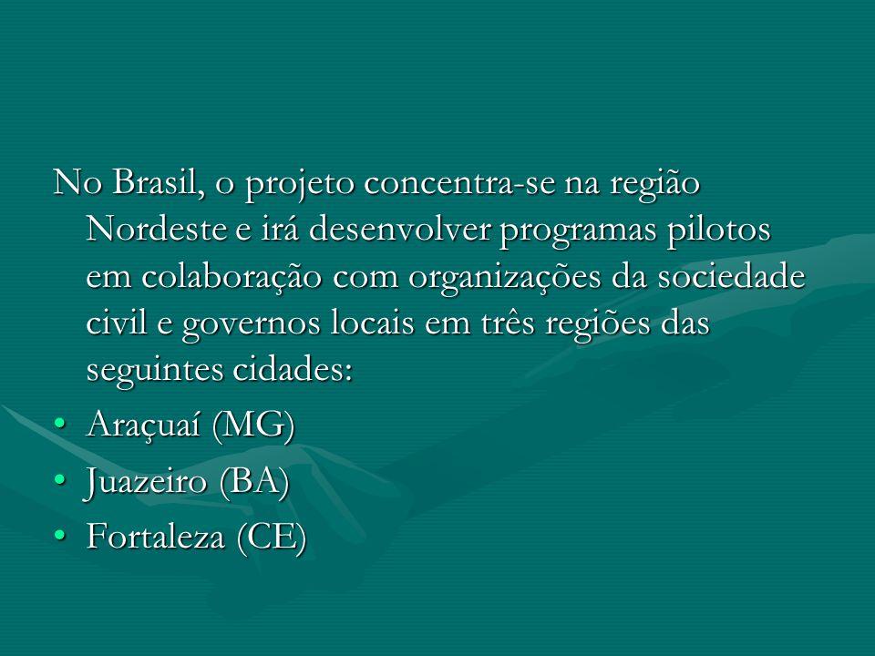 No Brasil, o projeto concentra-se na região Nordeste e irá desenvolver programas pilotos em colaboração com organizações da sociedade civil e governos locais em três regiões das seguintes cidades: Araçuaí (MG)Araçuaí (MG) Juazeiro (BA)Juazeiro (BA) Fortaleza (CE)Fortaleza (CE)