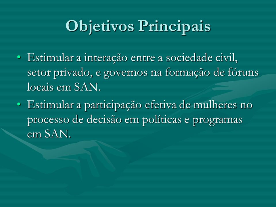 Objetivos Principais Estimular a interação entre a sociedade civil, setor privado, e governos na formação de fóruns locais em SAN.Estimular a interação entre a sociedade civil, setor privado, e governos na formação de fóruns locais em SAN.
