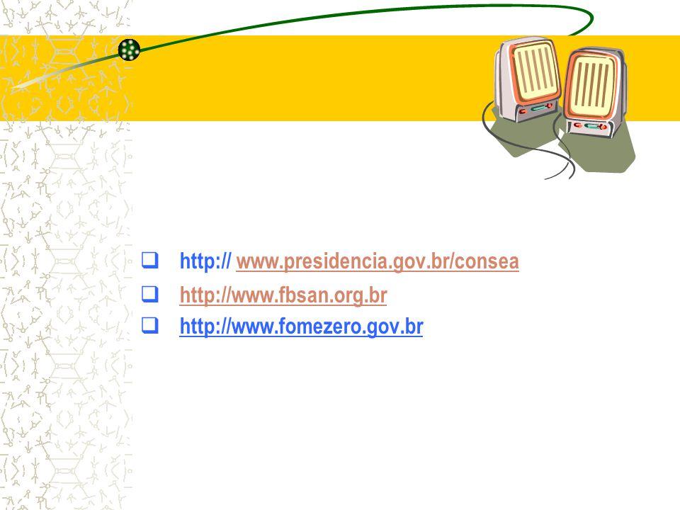 http:// www.presidencia.gov.br/conseawww.presidencia.gov.br/consea  http://www.fbsan.org.br http://www.fbsan.org.br  http://www.fomezero.gov.br