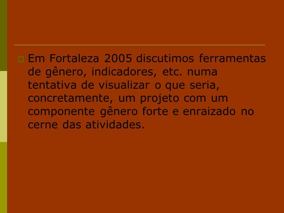  Em Fortaleza 2005 discutimos ferramentas de gênero, indicadores, etc. numa tentativa de visualizar o que seria, concretamente, um projeto com um com
