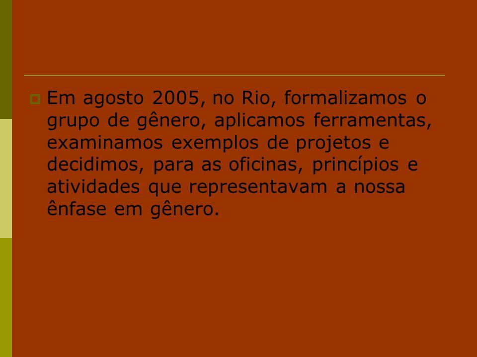  Em agosto 2005, no Rio, formalizamos o grupo de gênero, aplicamos ferramentas, examinamos exemplos de projetos e decidimos, para as oficinas, princí