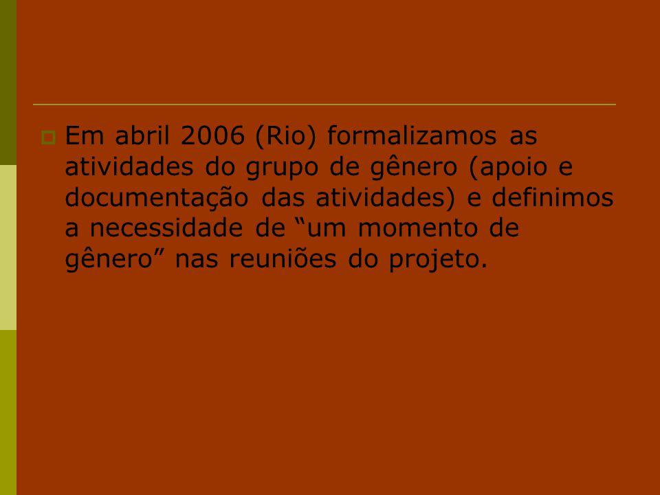 """ Em abril 2006 (Rio) formalizamos as atividades do grupo de gênero (apoio e documentação das atividades) e definimos a necessidade de """"um momento de"""