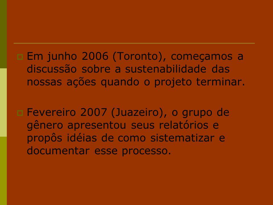  Em junho 2006 (Toronto), começamos a discussão sobre a sustenabilidade das nossas ações quando o projeto terminar.  Fevereiro 2007 (Juazeiro), o gr