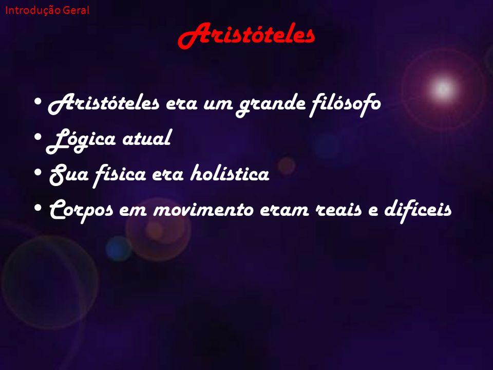 Aristóteles Aristóteles era um grande filósofo Lógica atual Sua física era holística Corpos em movimento eram reais e difíceis Introdução Geral