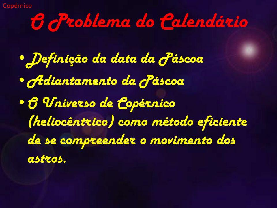 O Problema do Calendário Definição da data da Páscoa Adiantamento da Páscoa O Universo de Copérnico (heliocêntrico) como método eficiente de se compreender o movimento dos astros.