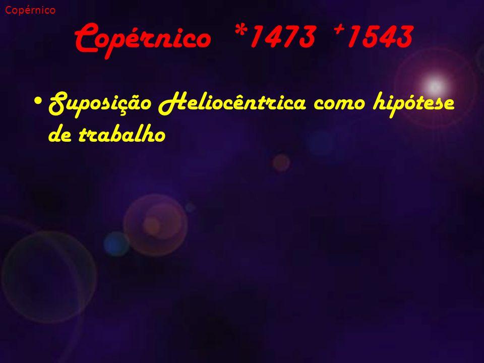 Copérnico *1473 + 1543 Suposição Heliocêntrica como hipótese de trabalho Copérnico