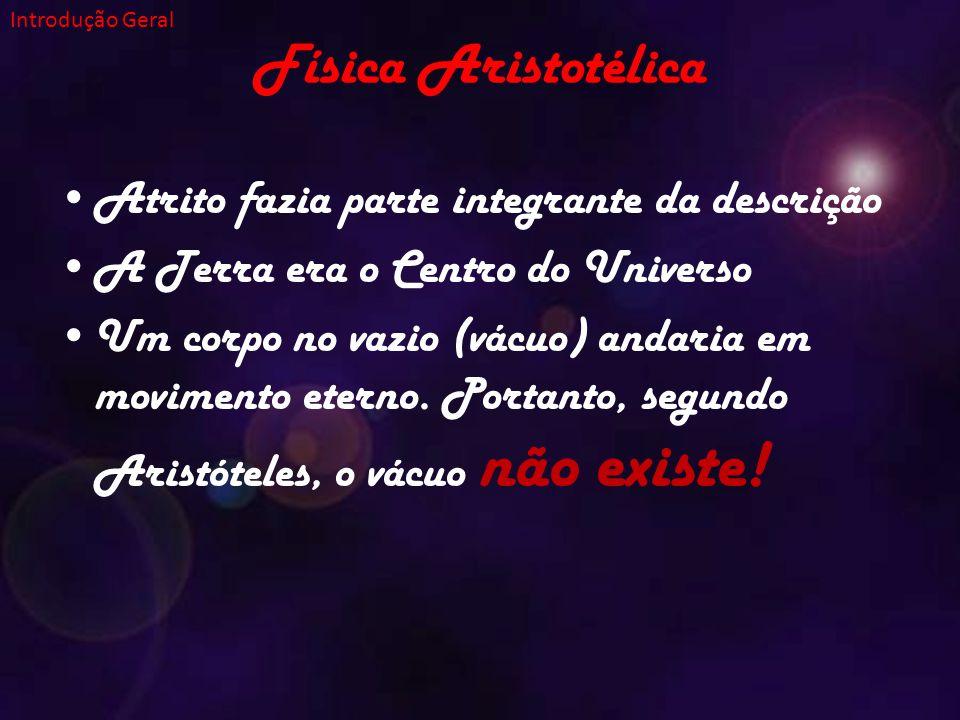 Física Aristotélica Atrito fazia parte integrante da descrição A Terra era o Centro do Universo Um corpo no vazio (vácuo) andaria em movimento eterno.