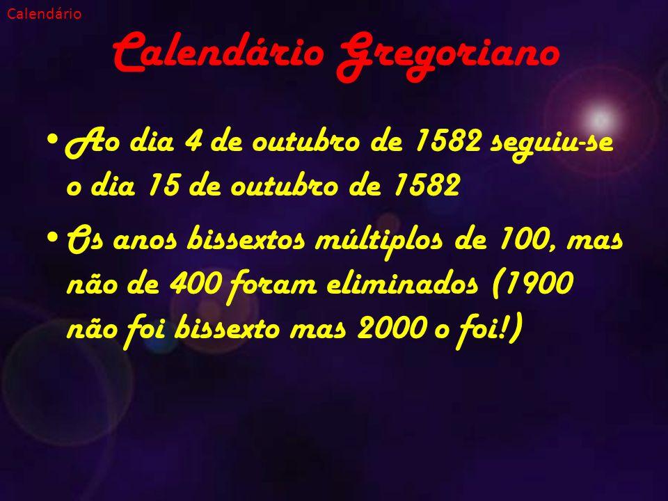 Calendário Gregoriano Ao dia 4 de outubro de 1582 seguiu-se o dia 15 de outubro de 1582 Os anos bissextos múltiplos de 100, mas não de 400 foram eliminados (1900 não foi bissexto mas 2000 o foi!) Calendário