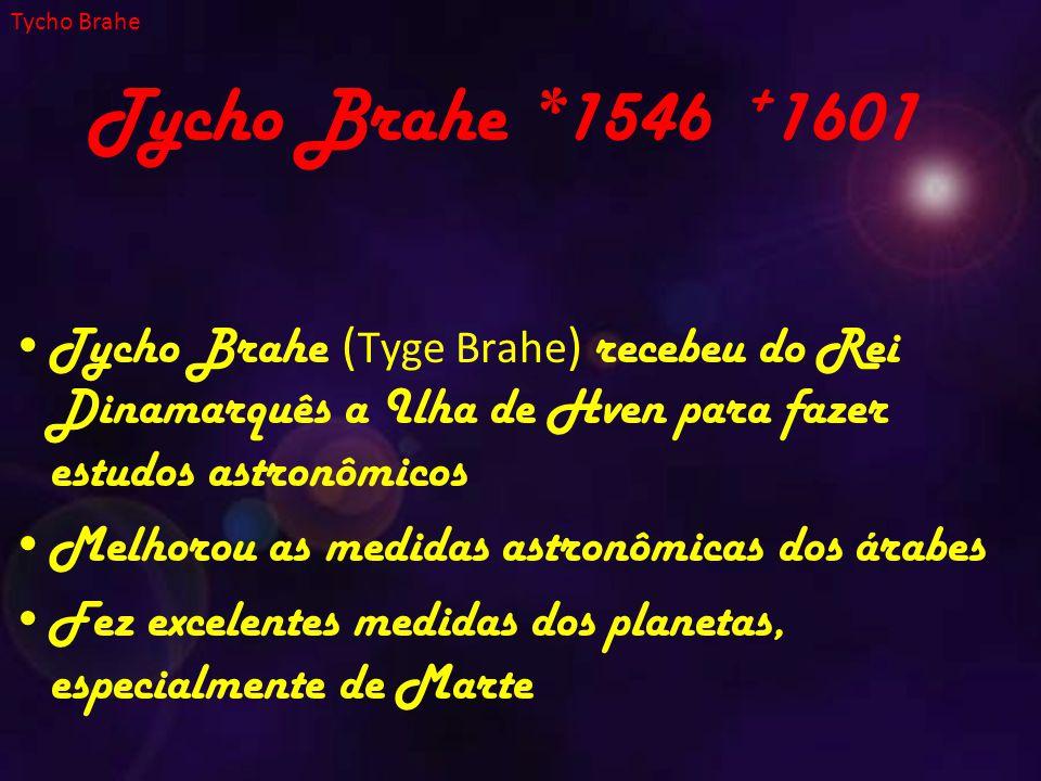 Tycho Brahe *1546 + 1601 Tycho Brahe ( Tyge Brahe ) recebeu do Rei Dinamarquês a Ilha de Hven para fazer estudos astronômicos Melhorou as medidas astronômicas dos árabes Fez excelentes medidas dos planetas, especialmente de Marte Tycho Brahe