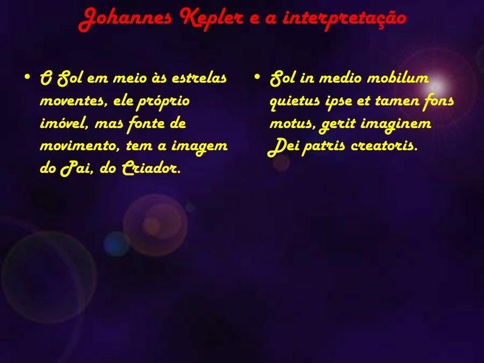 Johannes Kepler e a interpretação O Sol em meio às estrelas moventes, ele próprio imóvel, mas fonte de movimento, tem a imagem do Pai, do Criador.