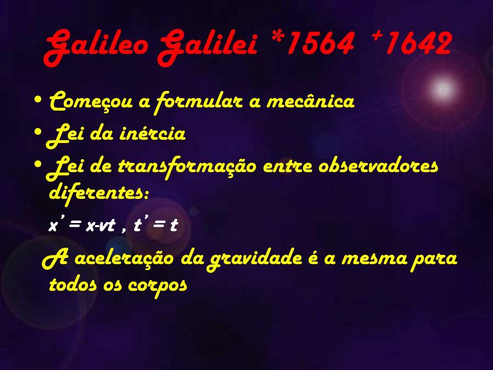 Galileo Galilei *1564 + 1642 Começou a formular a mecânica Lei da inércia Lei de transformação entre observadores diferentes: x' = x-vt, t' = t A aceleração da gravidade é a mesma para todos os corpos