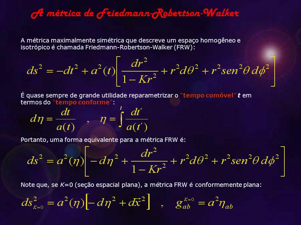 A métrica maximalmente simétrica que descreve um espaço homogêneo e isotrópico é chamada Friedmann-Robertson-Walker (FRW): É quase sempre de grande utilidade reparametrizar o tempo comóvel t em termos do tempo conforme : Portanto, uma forma equivalente para a métrica FRW é: Note que, se K=0 (seção espacial plana), a métrica FRW é conformemente plana: A métrica de Friedmann-Robertson-Walker