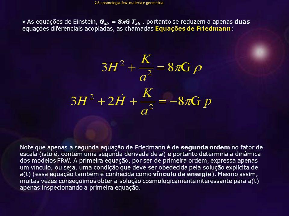 As equações de Einstein, G ab = 8G T ab, portanto se reduzem a apenas duas equações diferenciais acopladas, as chamadas Equações de Friedmann: Note que apenas a segunda equação de Friedmann é de segunda ordem no fator de escala (isto é, contém uma segunda derivada de a) e portanto determina a dinâmica dos modelos FRW.