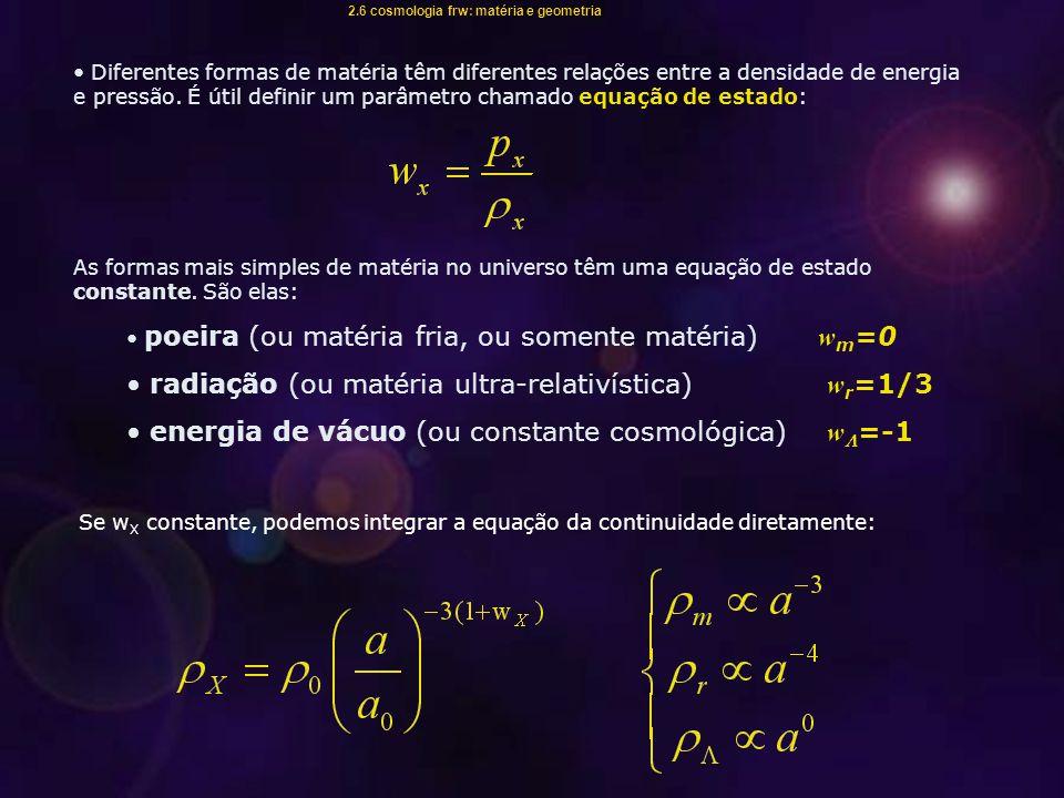 Se w X constante, podemos integrar a equação da continuidade diretamente: Diferentes formas de matéria têm diferentes relações entre a densidade de energia e pressão.