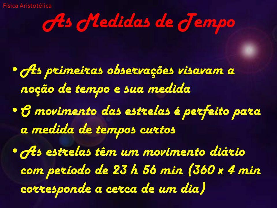 As Medidas de Tempo As primeiras observações visavam a noção de tempo e sua medida O movimento das estrelas é perfeito para a medida de tempos curtos As estrelas têm um movimento diário com período de 23 h 56 min (360 x 4 min corresponde a cerca de um dia) Física Aristotélica