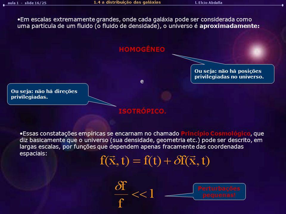 l. Elcio Abdalla aula 1 - slide 16/25 1.4 a distribuição das galáxias Em escalas extremamente grandes, onde cada galáxia pode ser considerada como uma