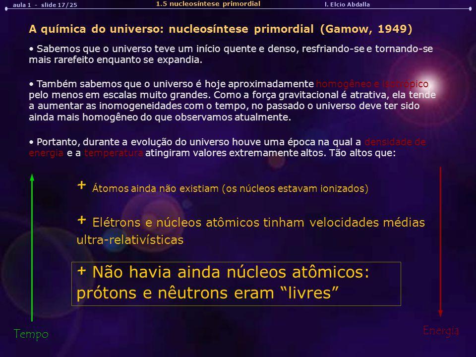 l. Elcio Abdalla aula 1 - slide 17/25 A química do universo: nucleosíntese primordial (Gamow, 1949) Sabemos que o universo teve um início quente e den