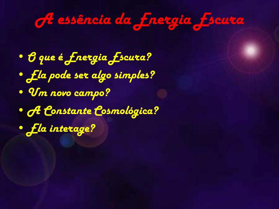 A essência da Energia Escura O que é Energia Escura? Ela pode ser algo simples? Um novo campo? A Constante Cosmológica? Ela interage?