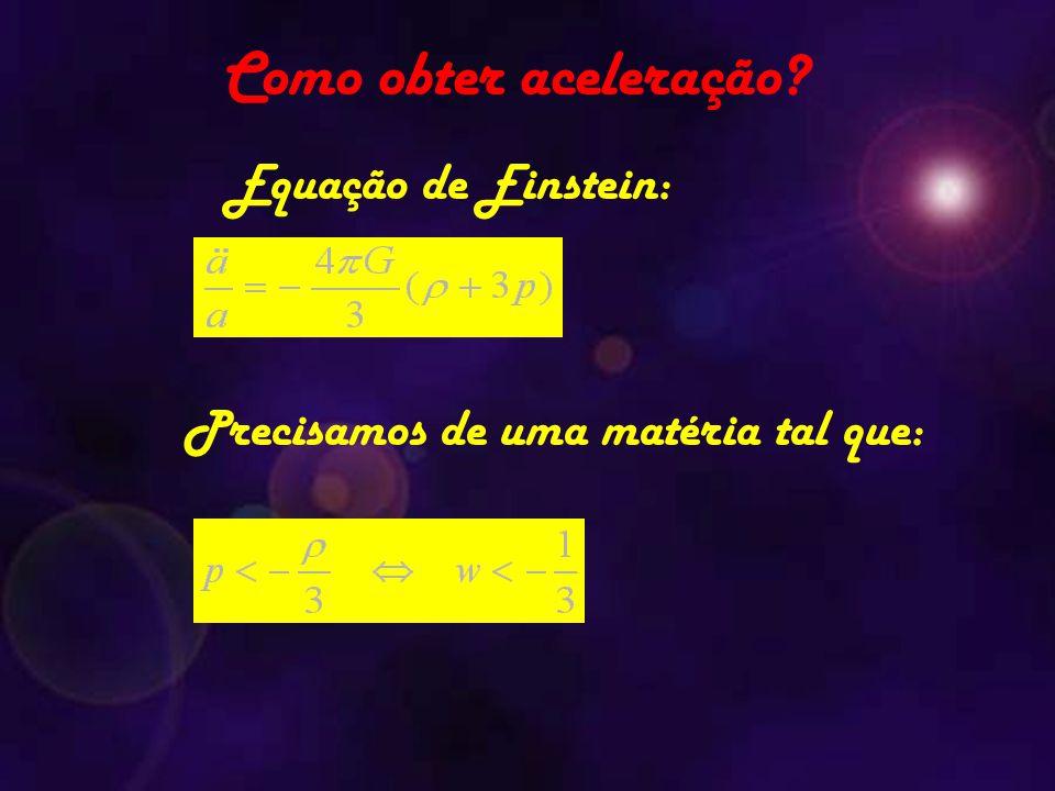 Equação de Einstein: Precisamos de uma matéria tal que: Como obter aceleração?