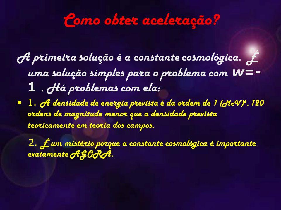 A primeira solução é a constante cosmológica. É uma solução simples para o problema com w=- 1. Há problemas com ela: 1. A densidade de energia previst