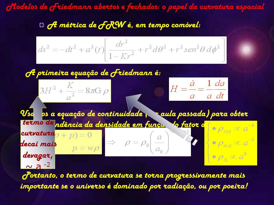 Modelos de Friedmann abertos e fechados: o papel da curvatura espacial A métrica de FRW é, em tempo comóvel: A primeira equação de Friedmann é: Usamos