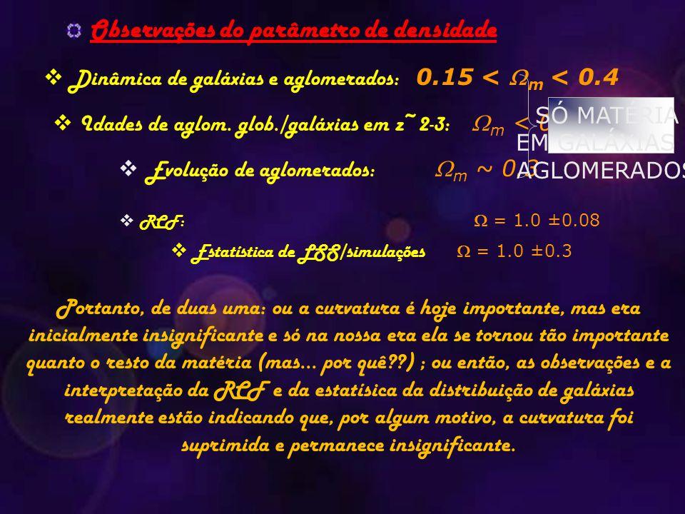 Observações do parâmetro de densidade  Idades de aglom. glob./galáxias em z~2-3:  m < 0.6  RCF:  = 1.0 ±0.08  Dinâmica de galáxias e aglomerados: