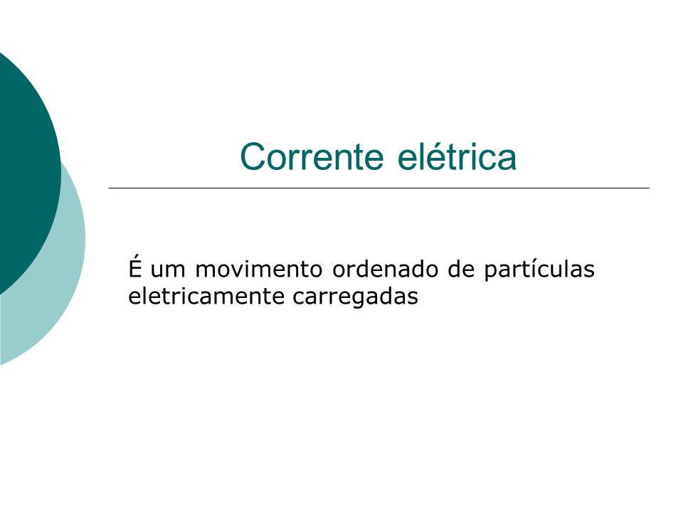 Corrente elétrica É um movimento ordenado de partículas eletricamente carregadas