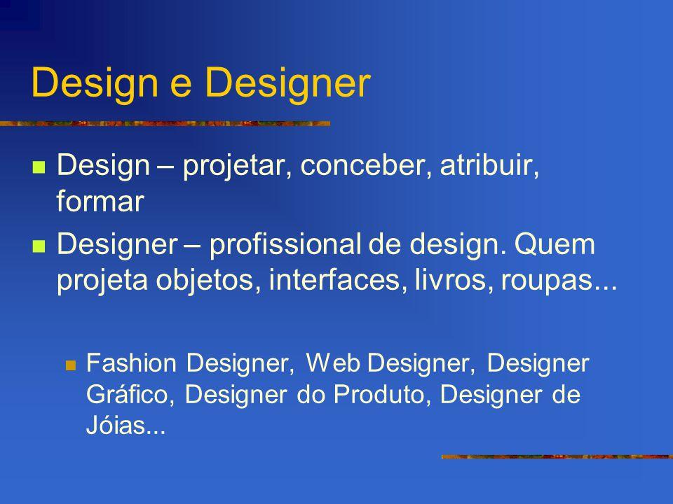 Design e Designer Design – projetar, conceber, atribuir, formar Designer – profissional de design. Quem projeta objetos, interfaces, livros, roupas...