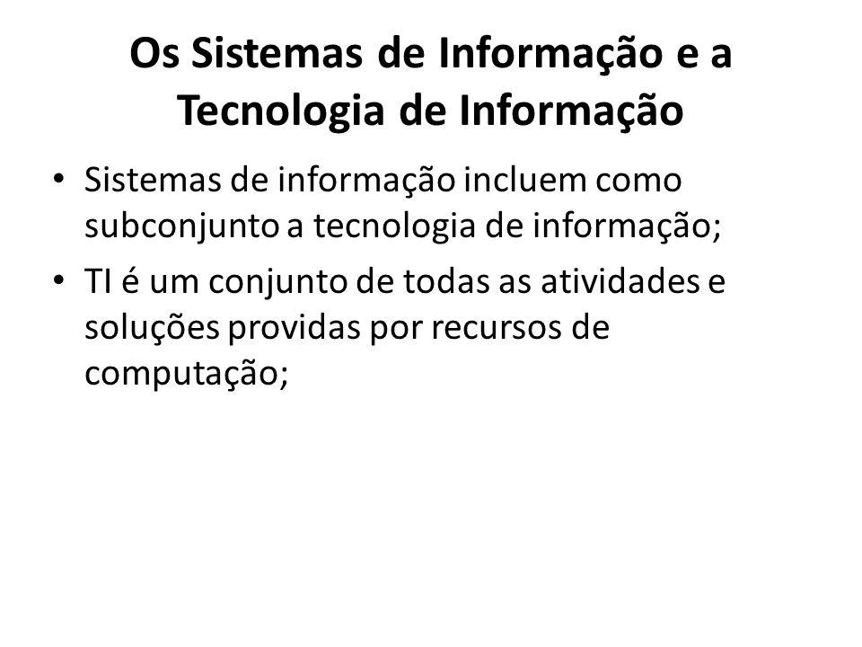 Os Sistemas de Informação e a Tecnologia de Informação Sistemas de informação incluem como subconjunto a tecnologia de informação; TI é um conjunto de todas as atividades e soluções providas por recursos de computação;
