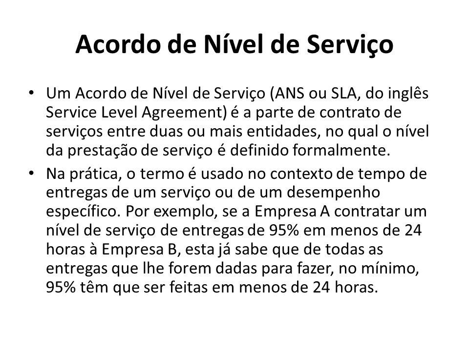Acordo de Nível de Serviço Um Acordo de Nível de Serviço (ANS ou SLA, do inglês Service Level Agreement) é a parte de contrato de serviços entre duas ou mais entidades, no qual o nível da prestação de serviço é definido formalmente.