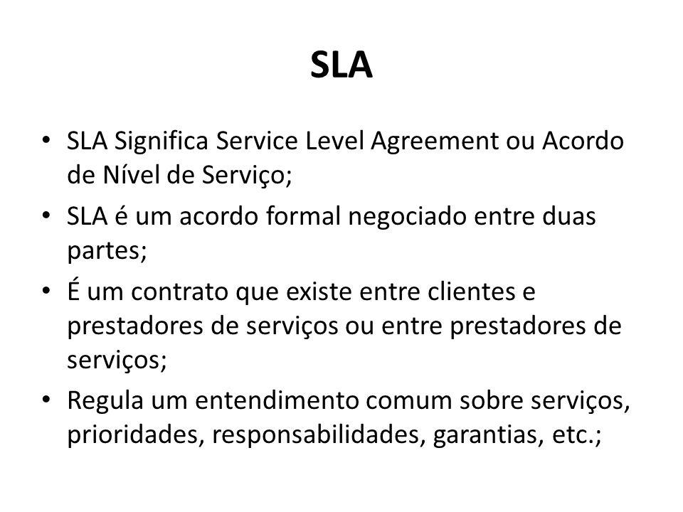 SLA SLA Significa Service Level Agreement ou Acordo de Nível de Serviço; SLA é um acordo formal negociado entre duas partes; É um contrato que existe entre clientes e prestadores de serviços ou entre prestadores de serviços; Regula um entendimento comum sobre serviços, prioridades, responsabilidades, garantias, etc.;
