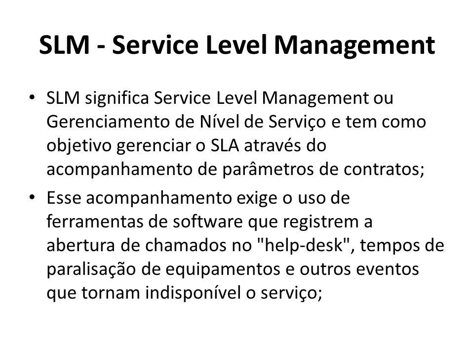 SLM - Service Level Management SLM significa Service Level Management ou Gerenciamento de Nível de Serviço e tem como objetivo gerenciar o SLA através do acompanhamento de parâmetros de contratos; Esse acompanhamento exige o uso de ferramentas de software que registrem a abertura de chamados no help-desk , tempos de paralisação de equipamentos e outros eventos que tornam indisponível o serviço;