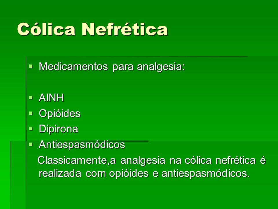 Cólica Nefrética  Medicamentos para analgesia:  AINH  Opióides  Dipirona  Antiespasmódicos Classicamente,a analgesia na cólica nefrética é realiz