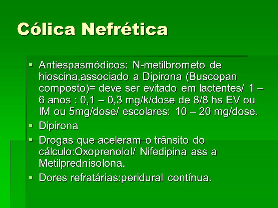 Cólica Nefrética  Antiespasmódicos: N-metilbrometo de hioscina,associado a Dipirona (Buscopan composto)= deve ser evitado em lactentes/ 1 – 6 anos :