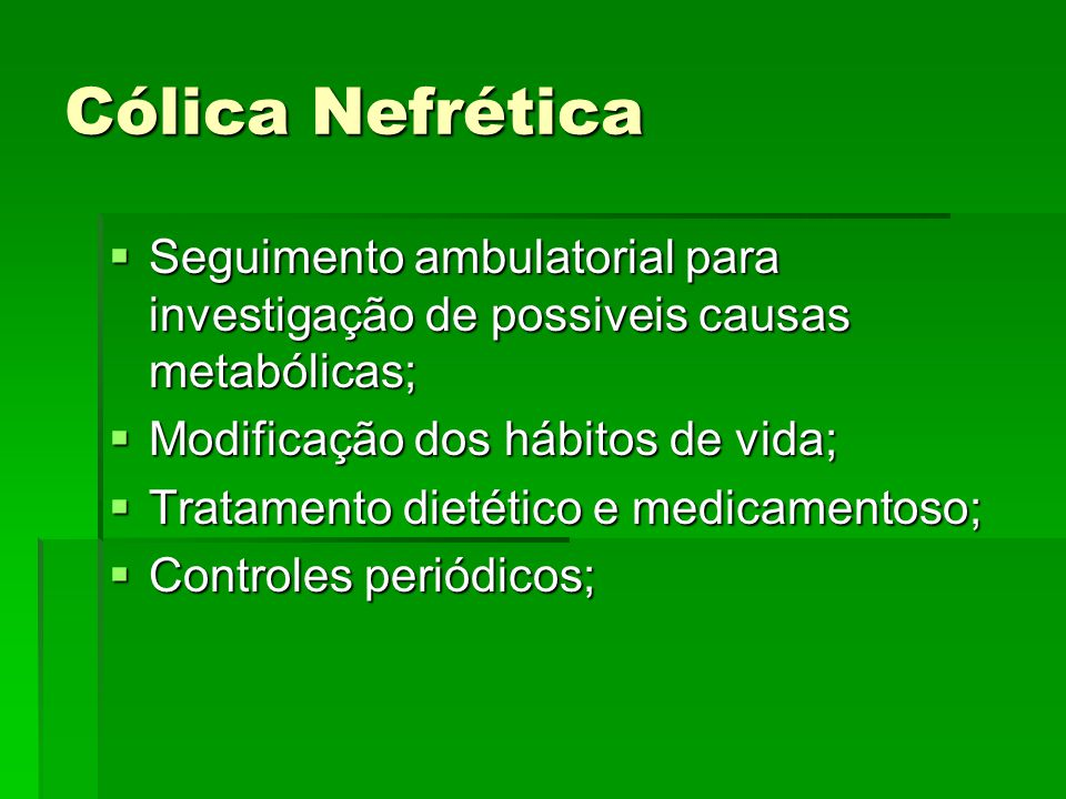 Cólica Nefrética  Seguimento ambulatorial para investigação de possiveis causas metabólicas;  Modificação dos hábitos de vida;  Tratamento dietétic