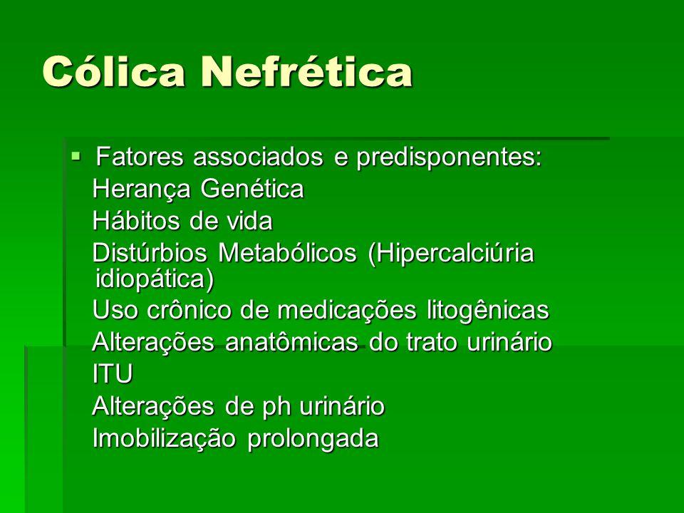 Cólica Nefrética  Fatores associados e predisponentes: Herança Genética Herança Genética Hábitos de vida Hábitos de vida Distúrbios Metabólicos (Hipe